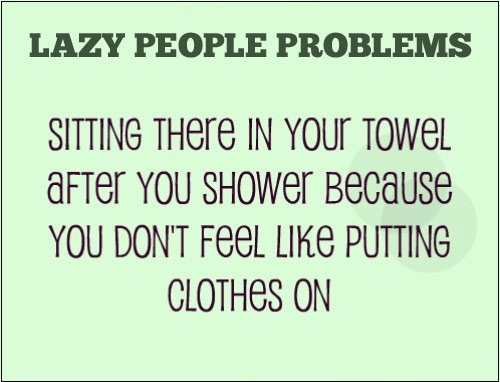 Lazy People Problems...Daily